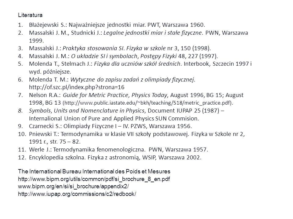 Literatura 1.Błażejewski S.: Najważniejsze jednostki miar. PWT, Warszawa 1960. 2.Massalski J. M., Studnicki J.: Legalne jednostki miar i stałe fizyczn