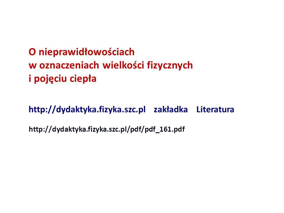 O nieprawidłowościach w oznaczeniach wielkości fizycznych i pojęciu ciepła http://dydaktyka.fizyka.szc.pl zakładka Literatura http://dydaktyka.fizyka.