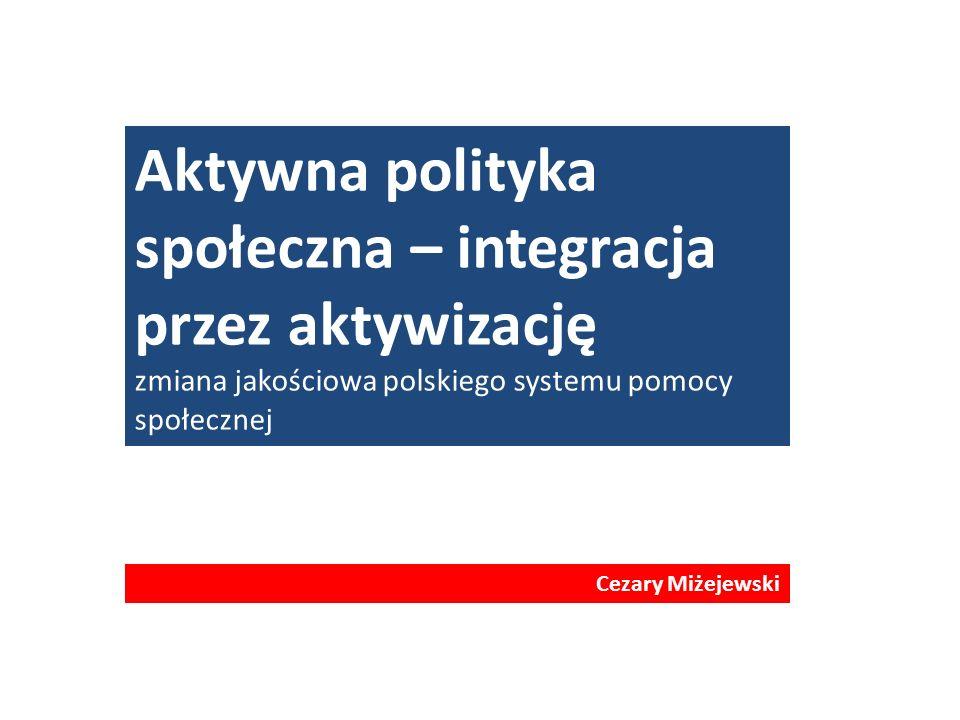 Aktywna polityka społeczna – integracja przez aktywizację zmiana jakościowa polskiego systemu pomocy społecznej Cezary Miżejewski