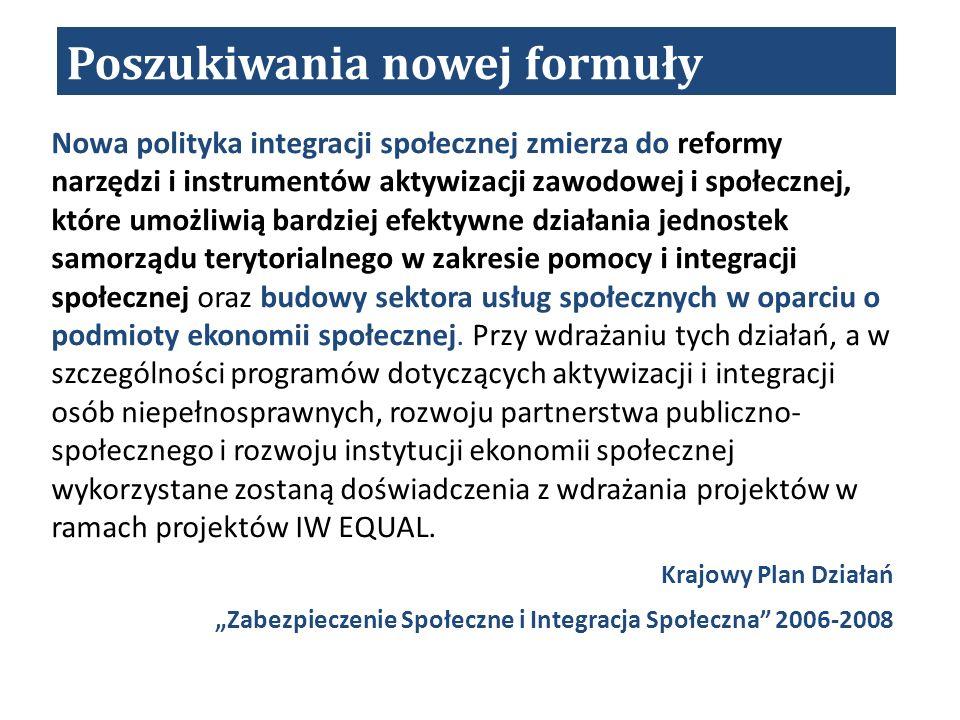 Poszukiwania nowej formuły Nowa polityka integracji społecznej zmierza do reformy narzędzi i instrumentów aktywizacji zawodowej i społecznej, które umożliwią bardziej efektywne działania jednostek samorządu terytorialnego w zakresie pomocy i integracji społecznej oraz budowy sektora usług społecznych w oparciu o podmioty ekonomii społecznej.