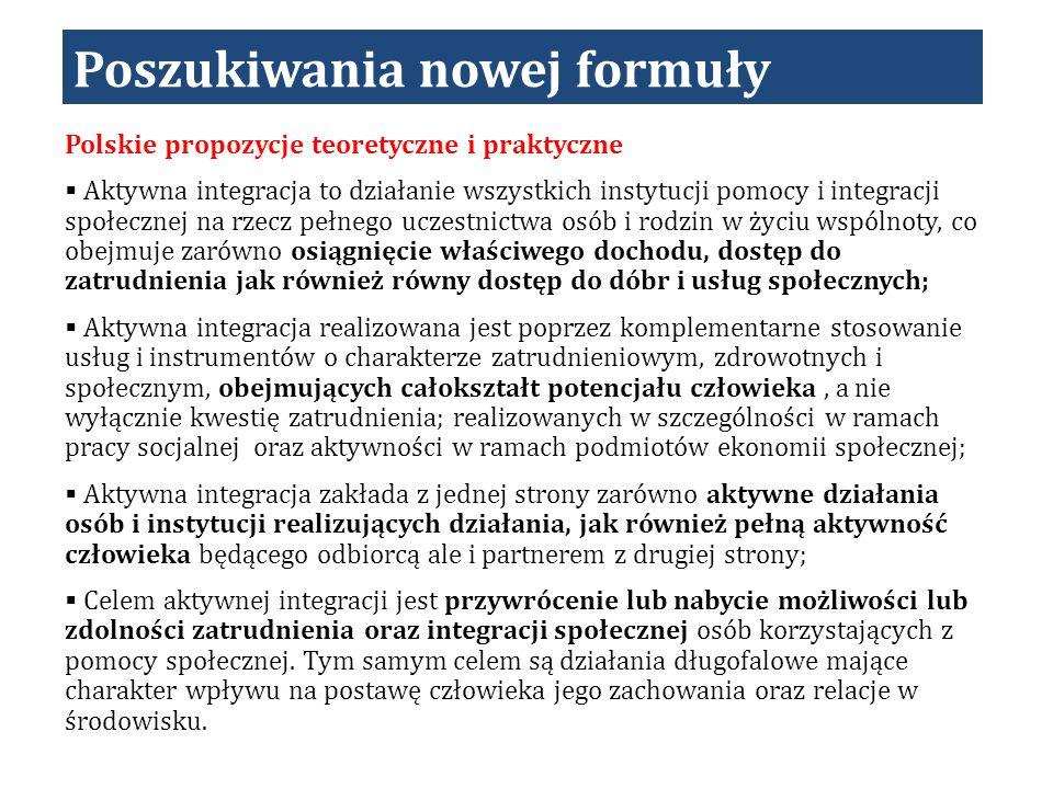 Poszukiwania nowej formuły Polskie propozycje teoretyczne i praktyczne Aktywna integracja to działanie wszystkich instytucji pomocy i integracji społecznej na rzecz pełnego uczestnictwa osób i rodzin w życiu wspólnoty, co obejmuje zarówno osiągnięcie właściwego dochodu, dostęp do zatrudnienia jak również równy dostęp do dóbr i usług społecznych; Aktywna integracja realizowana jest poprzez komplementarne stosowanie usług i instrumentów o charakterze zatrudnieniowym, zdrowotnych i społecznym, obejmujących całokształt potencjału człowieka, a nie wyłącznie kwestię zatrudnienia; realizowanych w szczególności w ramach pracy socjalnej oraz aktywności w ramach podmiotów ekonomii społecznej; Aktywna integracja zakłada z jednej strony zarówno aktywne działania osób i instytucji realizujących działania, jak również pełną aktywność człowieka będącego odbiorcą ale i partnerem z drugiej strony; Celem aktywnej integracji jest przywrócenie lub nabycie możliwości lub zdolności zatrudnienia oraz integracji społecznej osób korzystających z pomocy społecznej.