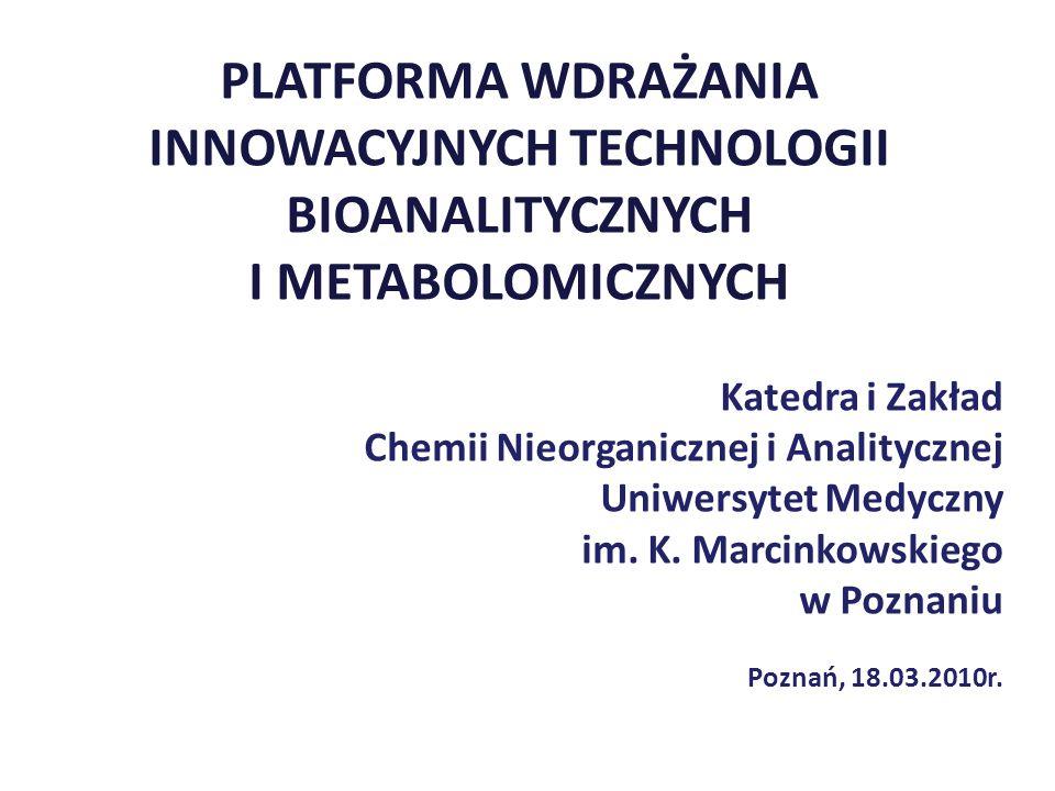 PLATFORMA WDRAŻANIA INNOWACYJNYCH TECHNOLOGII BIOANALITYCZNYCH I METABOLOMICZNYCH Katedra i Zakład Chemii Nieorganicznej i Analitycznej Uniwersytet Me