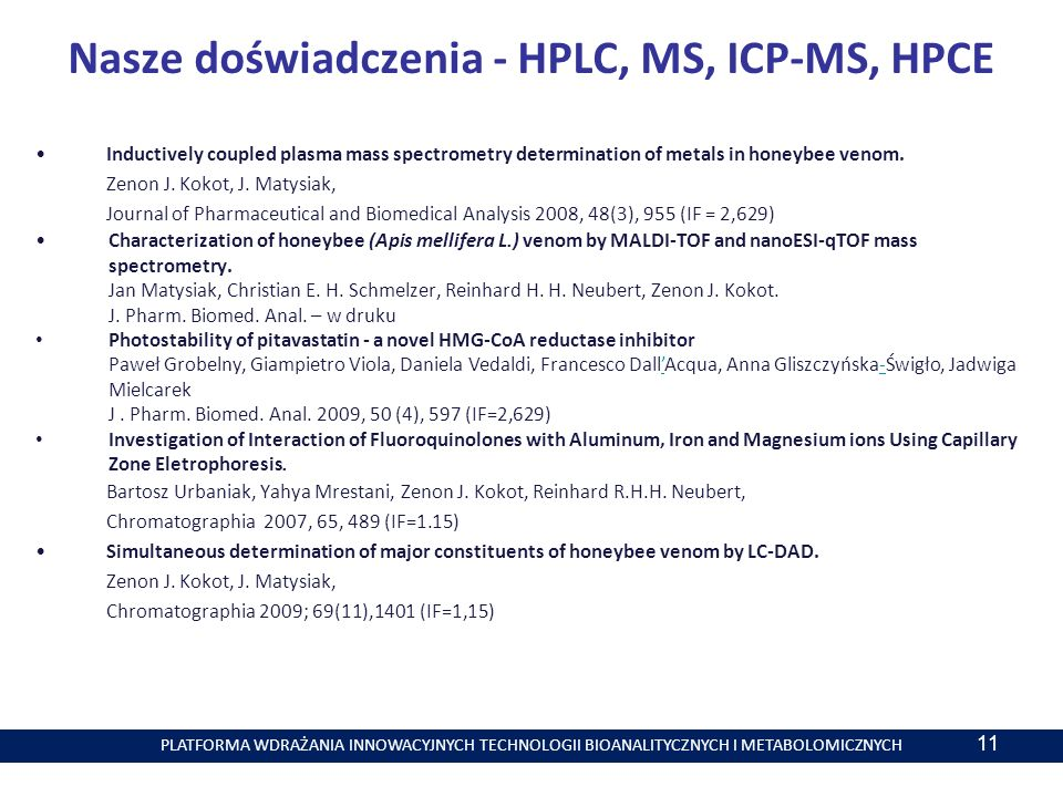 PLATFORMA WDRAŻANIA INNOWACYJNYCH TECHNOLOGII BIOANALITYCZNYCH I METABOLOMICZNYCH 11 Nasze doświadczenia - HPLC, MS, ICP-MS, HPCE Inductively coupled