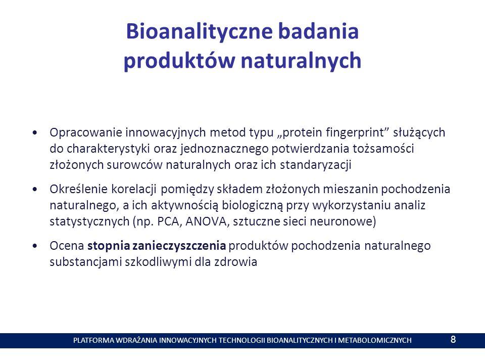 PLATFORMA WDRAŻANIA INNOWACYJNYCH TECHNOLOGII BIOANALITYCZNYCH I METABOLOMICZNYCH Bioanalityczne badania produktów naturalnych Opracowanie innowacyjnych metod typu protein fingerprint służących do charakterystyki oraz jednoznacznego potwierdzania tożsamości złożonych surowców naturalnych oraz ich standaryzacji Określenie korelacji pomiędzy składem złożonych mieszanin pochodzenia naturalnego, a ich aktywnością biologiczną przy wykorzystaniu analiz statystycznych (np.