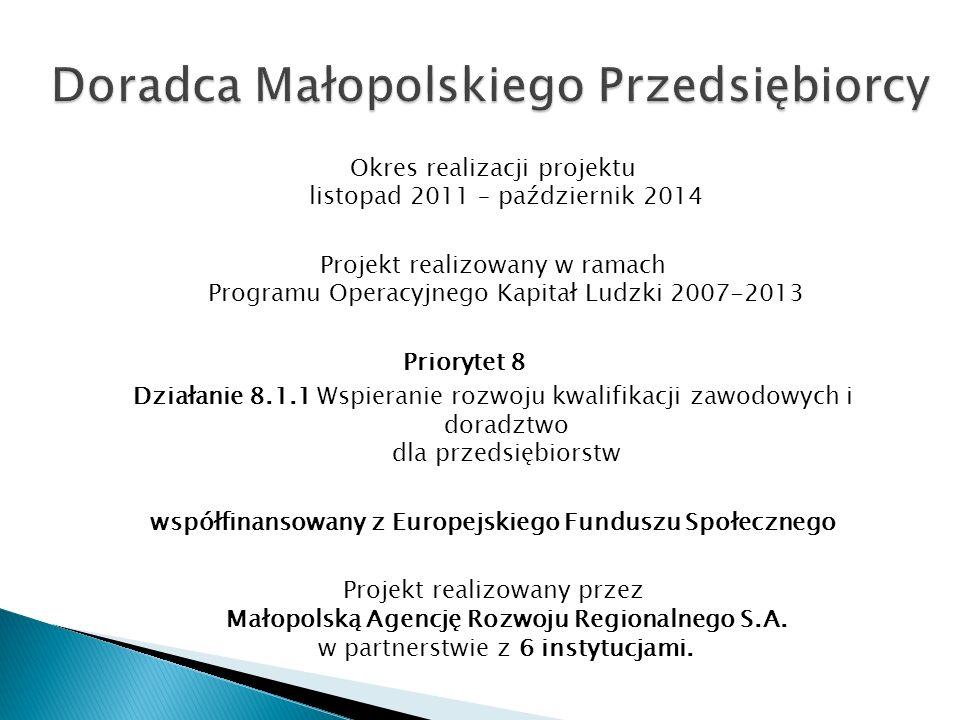 Okres realizacji projektu listopad 2011 – październik 2014 Projekt realizowany w ramach Programu Operacyjnego Kapitał Ludzki 2007-2013 Priorytet 8 Działanie 8.1.1 Wspieranie rozwoju kwalifikacji zawodowych i doradztwo dla przedsiębiorstw współfinansowany z Europejskiego Funduszu Społecznego Projekt realizowany przez Małopolską Agencję Rozwoju Regionalnego S.A.