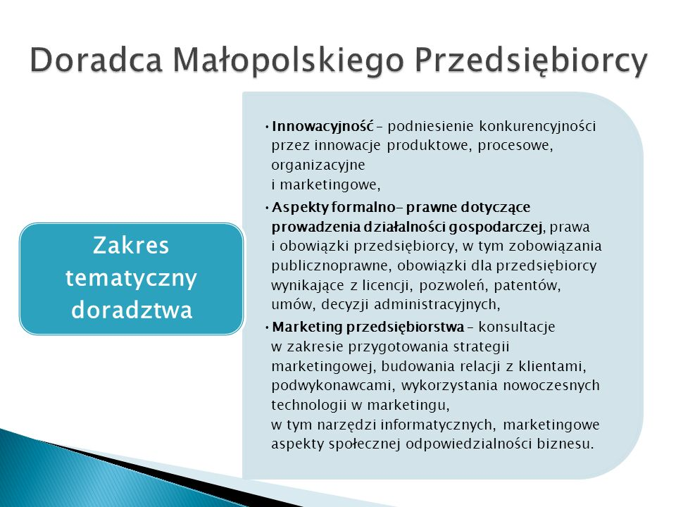 Innowacyjność – podniesienie konkurencyjności przez innowacje produktowe, procesowe, organizacyjne i marketingowe, Aspekty formalno- prawne dotyczące prowadzenia działalności gospodarczej, prawa i obowiązki przedsiębiorcy, w tym zobowiązania publicznoprawne, obowiązki dla przedsiębiorcy wynikające z licencji, pozwoleń, patentów, umów, decyzji administracyjnych, Marketing przedsiębiorstwa – konsultacje w zakresie przygotowania strategii marketingowej, budowania relacji z klientami, podwykonawcami, wykorzystania nowoczesnych technologii w marketingu, w tym narzędzi informatycznych, marketingowe aspekty społecznej odpowiedzialności biznesu.