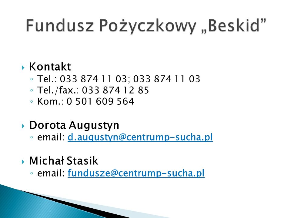 Kontakt Tel.: 033 874 11 03; 033 874 11 03 Tel./fax.: 033 874 12 85 Kom.: 0 501 609 564 Dorota Augustyn email: d.augustyn@centrump-sucha.pl Michał Stasik email: fundusze@centrump-sucha.pl