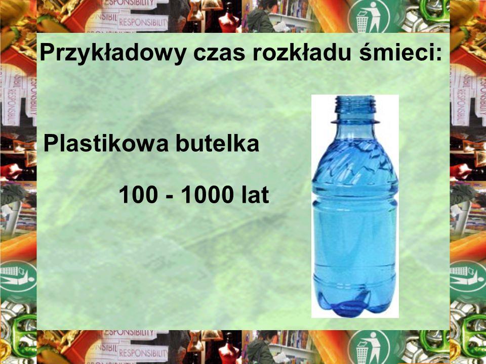 Przykładowy czas rozkładu śmieci: Plastikowa butelka 100 - 1000 lat