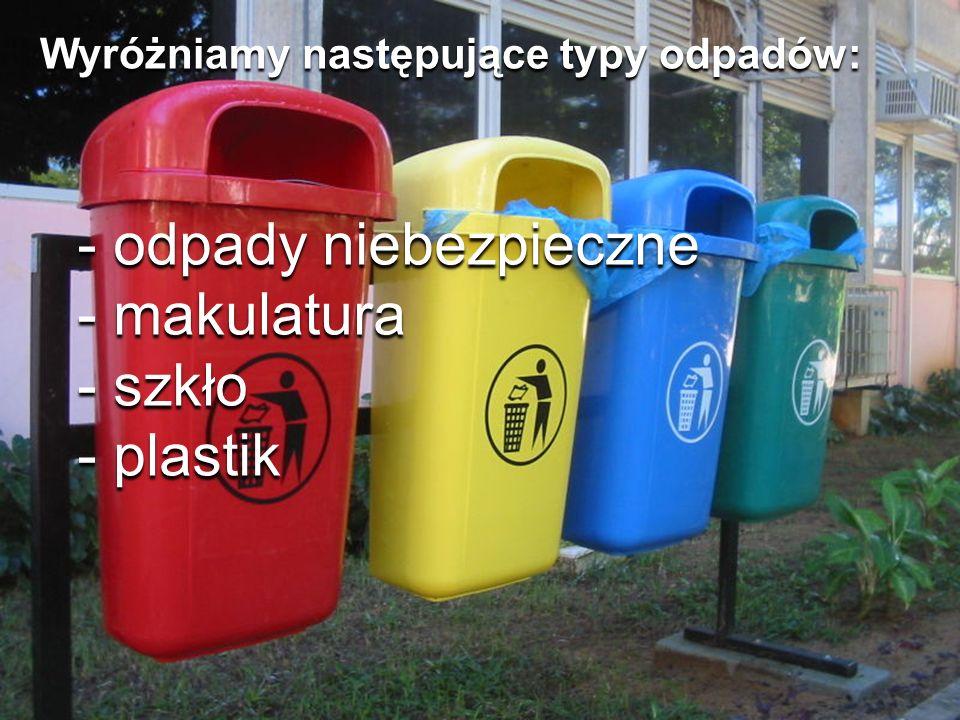 Wyróżniamy następujące typy odpadów: - odpady niebezpieczne - makulatura - szkło - plastik