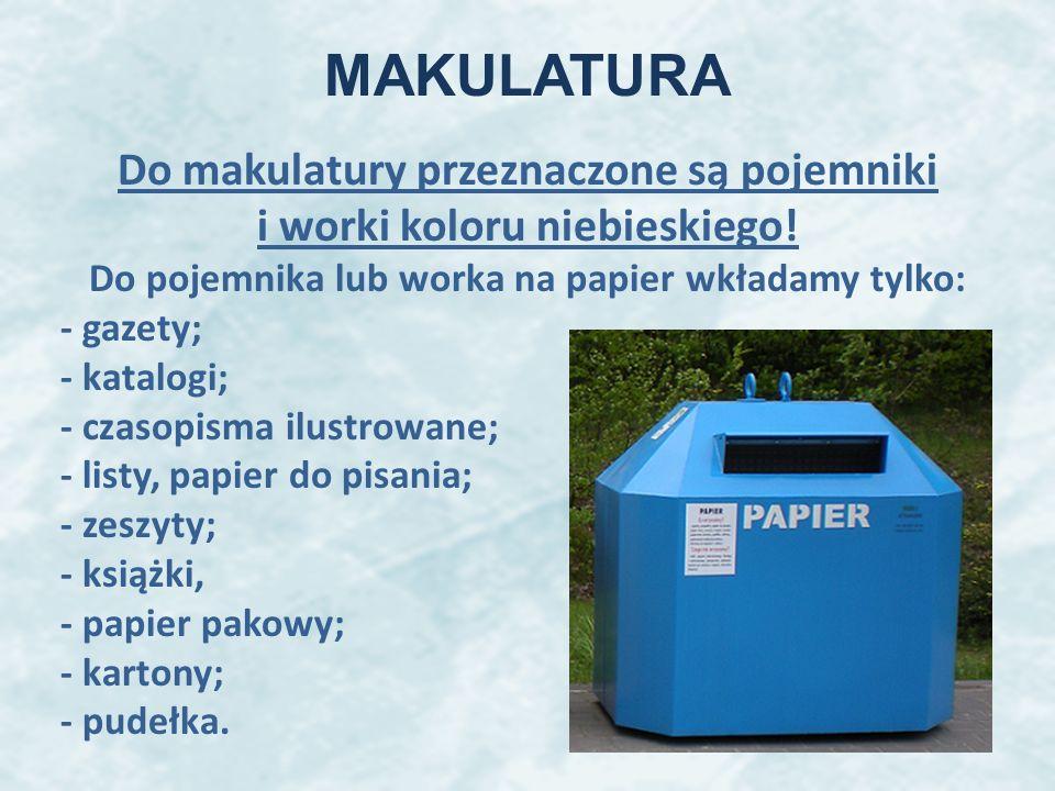 MAKULATURA Do makulatury przeznaczone są pojemniki i worki koloru niebieskiego! Do pojemnika lub worka na papier wkładamy tylko: - gazety; - katalogi;