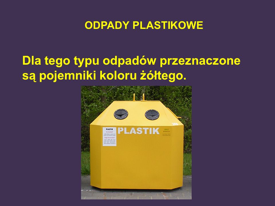 ODPADY PLASTIKOWE Dla tego typu odpadów przeznaczone są pojemniki koloru żółtego.