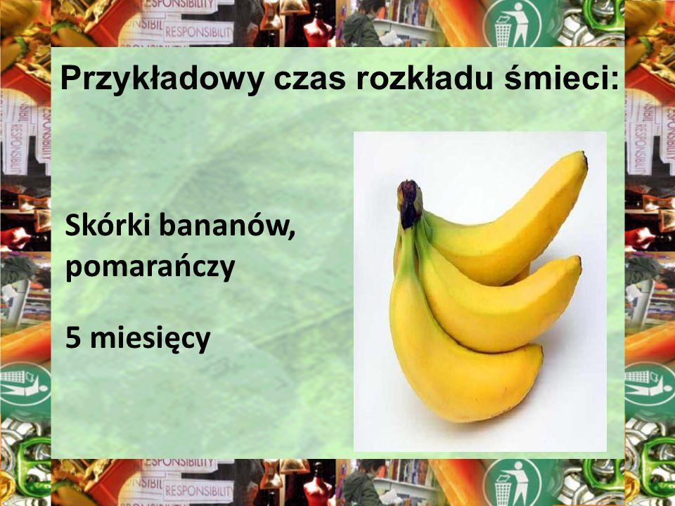 Przykładowy czas rozkładu śmieci: Skórki bananów, pomarańczy 5 miesięcy