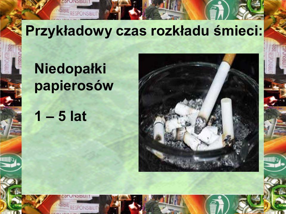 Przykładowy czas rozkładu śmieci: Niedopałki papierosów 1 – 5 lat