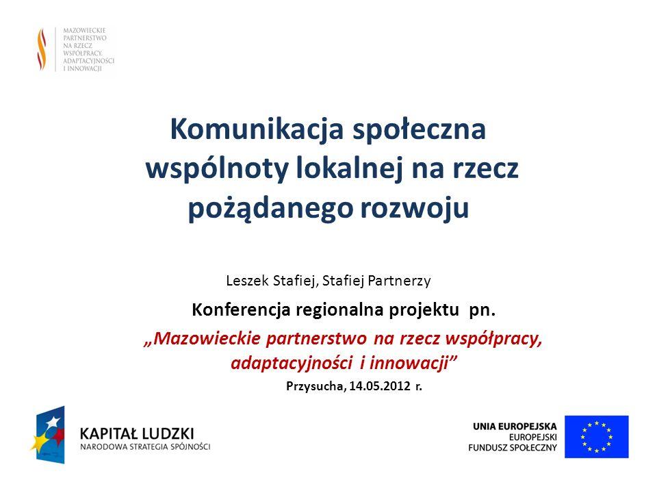 Komunikacja społeczna wspólnoty lokalnej na rzecz pożądanego rozwoju Leszek Stafiej, Stafiej Partnerzy Konferencja regionalna projektu pn. Mazowieckie