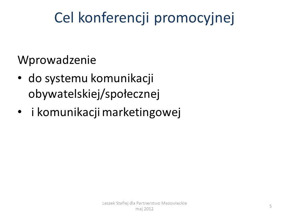 Cel konferencji promocyjnej Wprowadzenie do systemu komunikacji obywatelskiej/społecznej i komunikacji marketingowej 5 Leszek Stafiej dla Partnerstwo Mazowieckie maj 2012