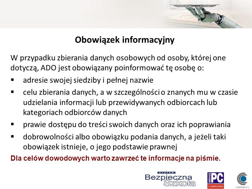 Obowiązek informacyjny W przypadku zbierania danych osobowych od osoby, której one dotyczą, ADO jest obowiązany poinformować tę osobę o: adresie swoje