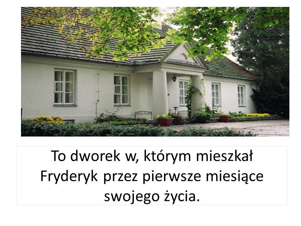 To dworek w, którym mieszkał Fryderyk przez pierwsze miesiące swojego życia.