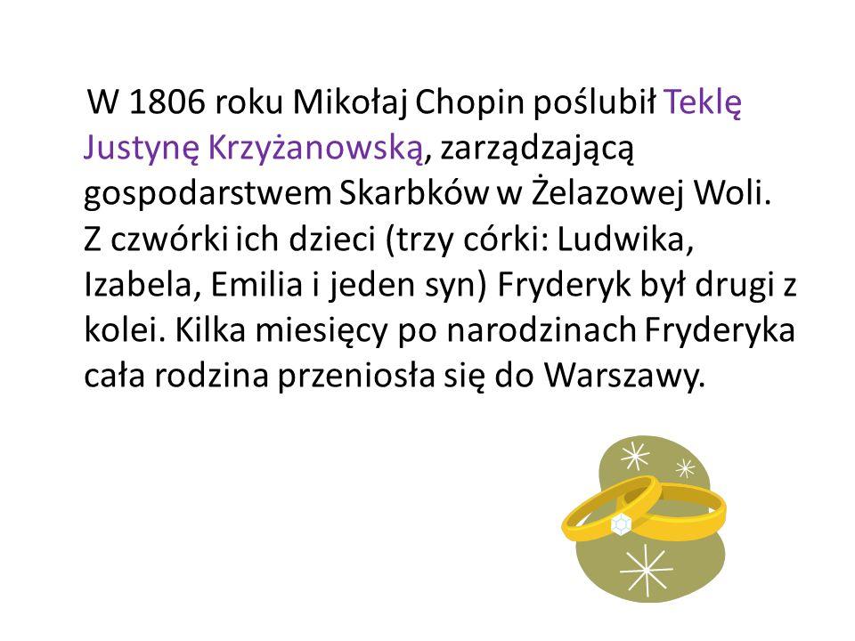 W 1806 roku Mikołaj Chopin poślubił Teklę Justynę Krzyżanowską, zarządzającą gospodarstwem Skarbków w Żelazowej Woli. Z czwórki ich dzieci (trzy córki