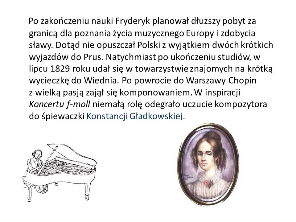 Po zakończeniu nauki Fryderyk planował dłuższy pobyt za granicą dla poznania życia muzycznego Europy i zdobycia sławy. Dotąd nie opuszczał Polski z wy