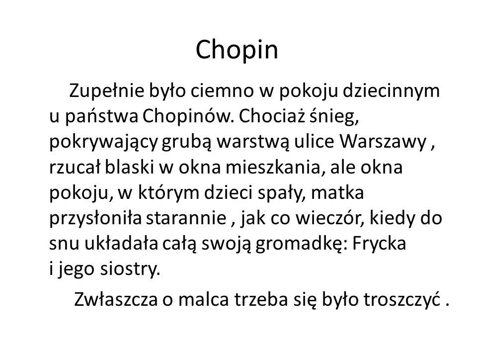 Chopin Zupełnie było ciemno w pokoju dziecinnym u państwa Chopinów. Chociaż śnieg, pokrywający grubą warstwą ulice Warszawy, rzucał blaski w okna mies