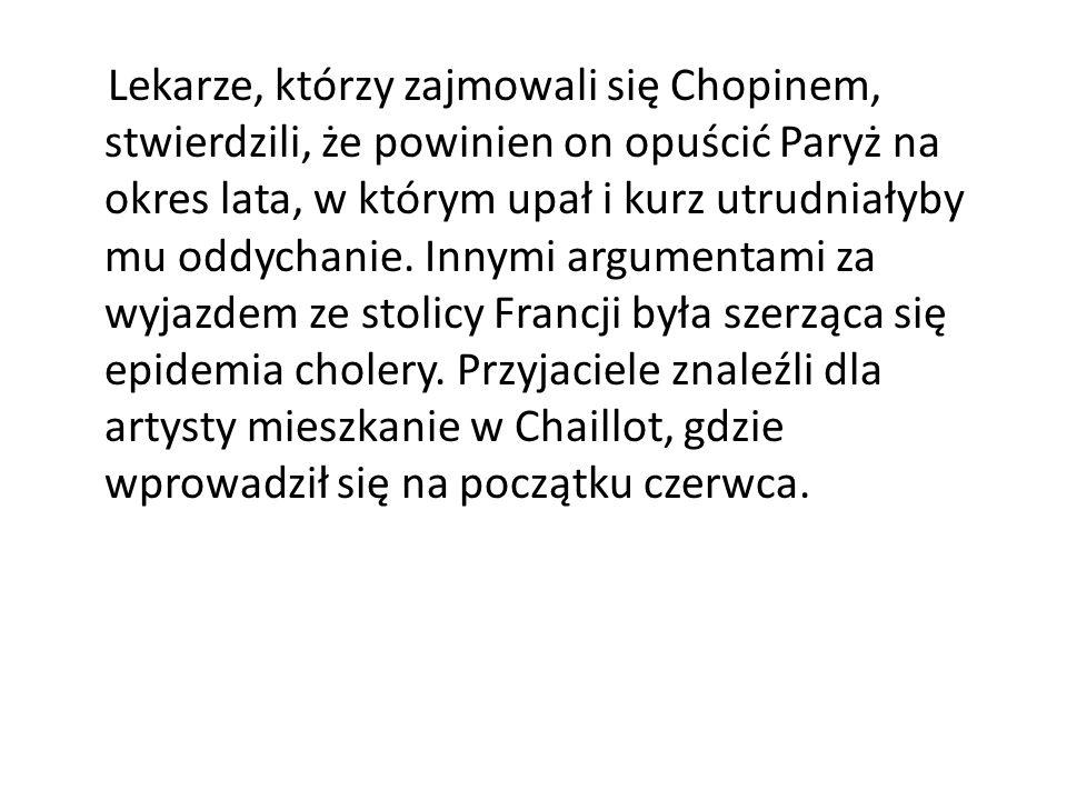Lekarze, którzy zajmowali się Chopinem, stwierdzili, że powinien on opuścić Paryż na okres lata, w którym upał i kurz utrudniałyby mu oddychanie. Inny
