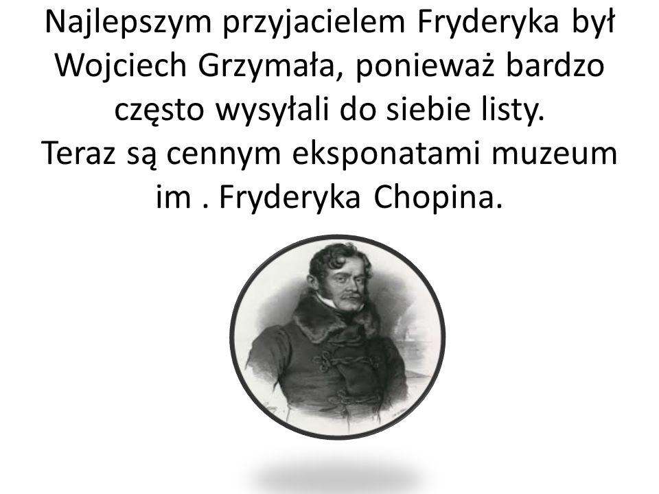 Najlepszym przyjacielem Fryderyka był Wojciech Grzymała, ponieważ bardzo często wysyłali do siebie listy. Teraz są cennym eksponatami muzeum im. Fryde