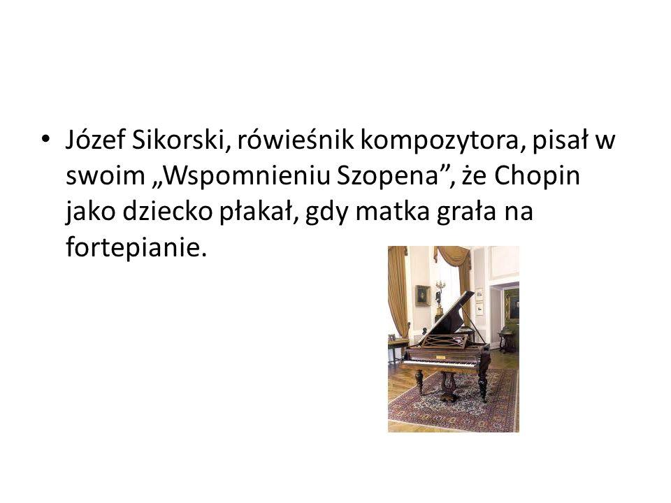 Józef Sikorski, rówieśnik kompozytora, pisał w swoim Wspomnieniu Szopena, że Chopin jako dziecko płakał, gdy matka grała na fortepianie.