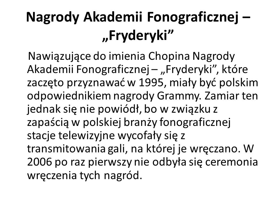 Nagrody Akademii Fonograficznej – Fryderyki Nawiązujące do imienia Chopina Nagrody Akademii Fonograficznej – Fryderyki, które zaczęto przyznawać w 1995, miały być polskim odpowiednikiem nagrody Grammy.