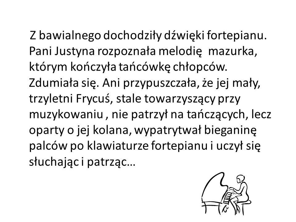 Z bawialnego dochodziły dźwięki fortepianu. Pani Justyna rozpoznała melodię mazurka, którym kończyła tańcówkę chłopców. Zdumiała się. Ani przypuszczał