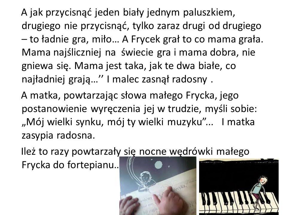 A jak przycisnąć jeden biały jednym paluszkiem, drugiego nie przycisnąć, tylko zaraz drugi od drugiego – to ładnie gra, miło… A Frycek grał to co mama grała.