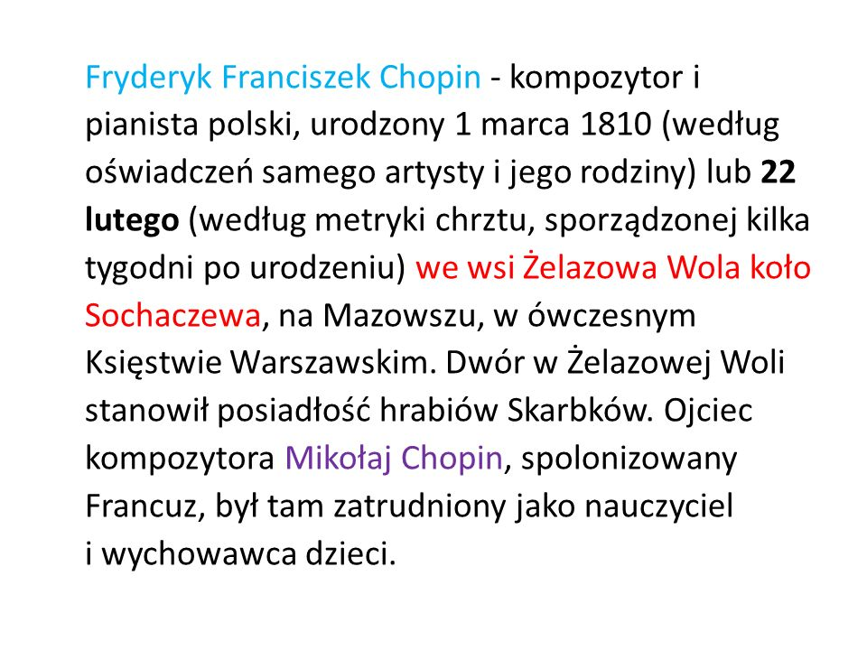 Fryderyk Franciszek Chopin - kompozytor i pianista polski, urodzony 1 marca 1810 (według oświadczeń samego artysty i jego rodziny) lub 22 lutego (według metryki chrztu, sporządzonej kilka tygodni po urodzeniu) we wsi Żelazowa Wola koło Sochaczewa, na Mazowszu, w ówczesnym Księstwie Warszawskim.