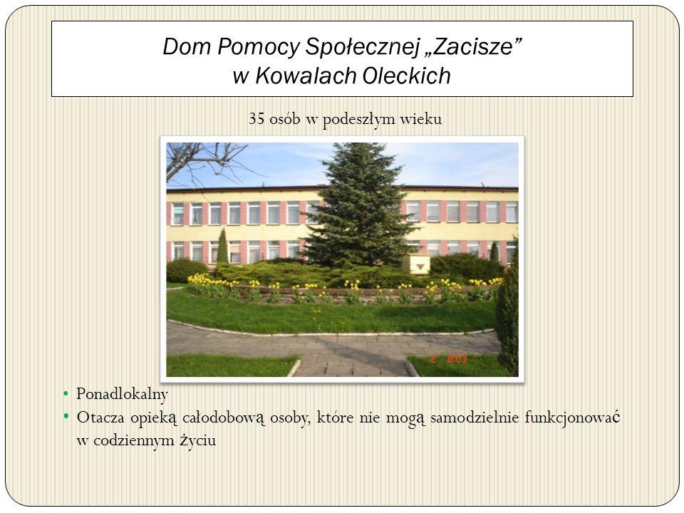 Dom Pomocy Społecznej Zacisze w Kowalach Oleckich 35 osób w podeszłym wieku Ponadlokalny Otacza opiek ą całodobow ą osoby, które nie mog ą samodzielni