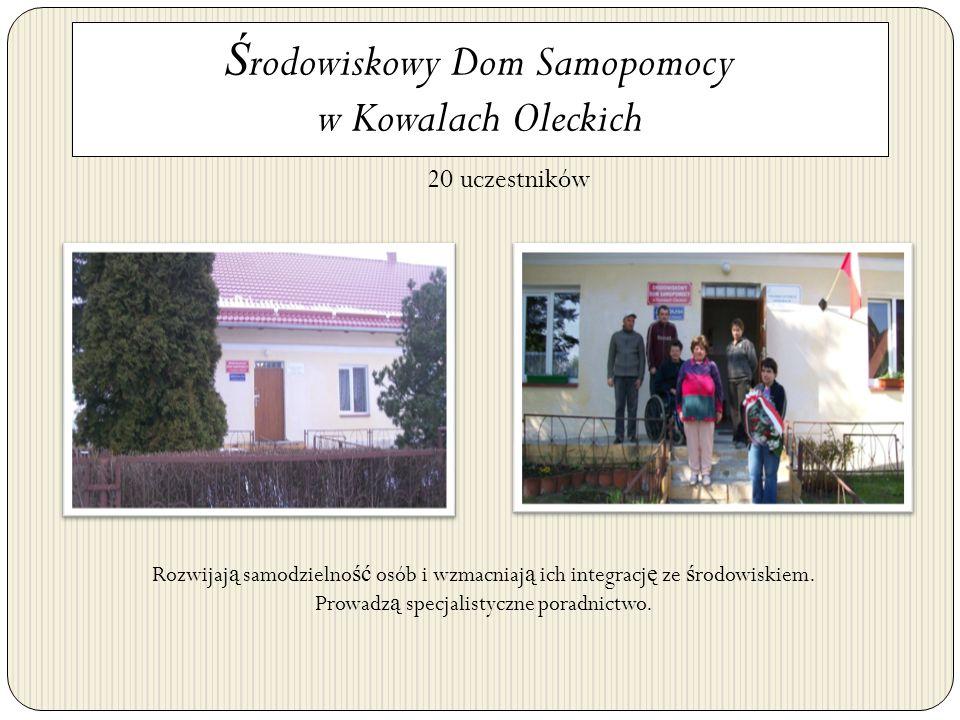Ś rodowiskowy Dom Samopomocy w Kowalach Oleckich 20 uczestników Rozwijaj ą samodzielno ść osób i wzmacniaj ą ich integracj ę ze ś rodowiskiem. Prowadz