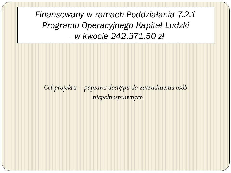 Finansowany w ramach Poddziałania 7.2.1 Programu Operacyjnego Kapitał Ludzki – w kwocie 242.371,50 zł Cel projektu – poprawa dost ę pu do zatrudnienia