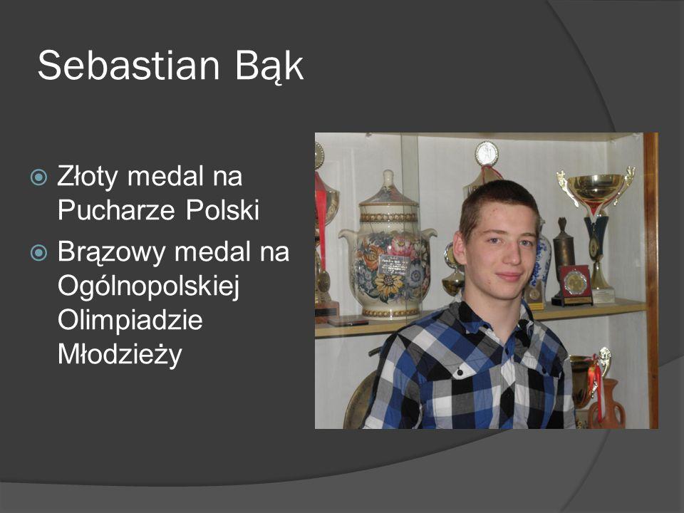 Sebastian Bąk Złoty medal na Pucharze Polski Brązowy medal na Ogólnopolskiej Olimpiadzie Młodzieży