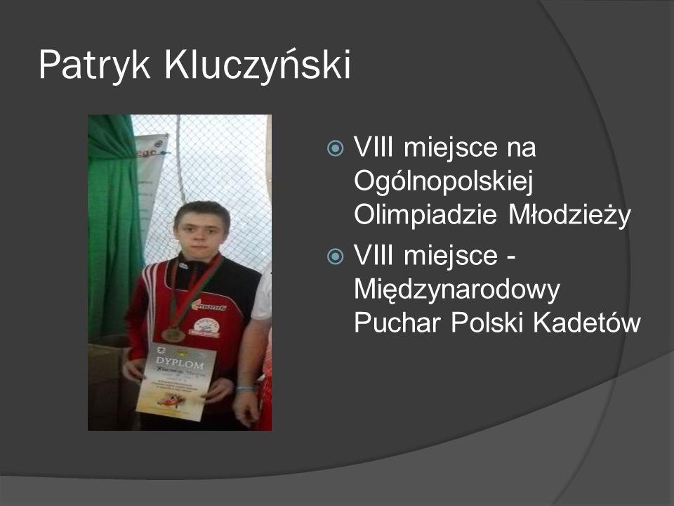 Patryk Kluczyński VIII miejsce na Ogólnopolskiej Olimpiadzie Młodzieży VIII miejsce - Międzynarodowy Puchar Polski Kadetów