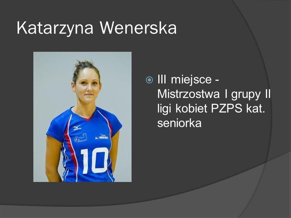 Katarzyna Wenerska III miejsce - Mistrzostwa I grupy II ligi kobiet PZPS kat. seniorka