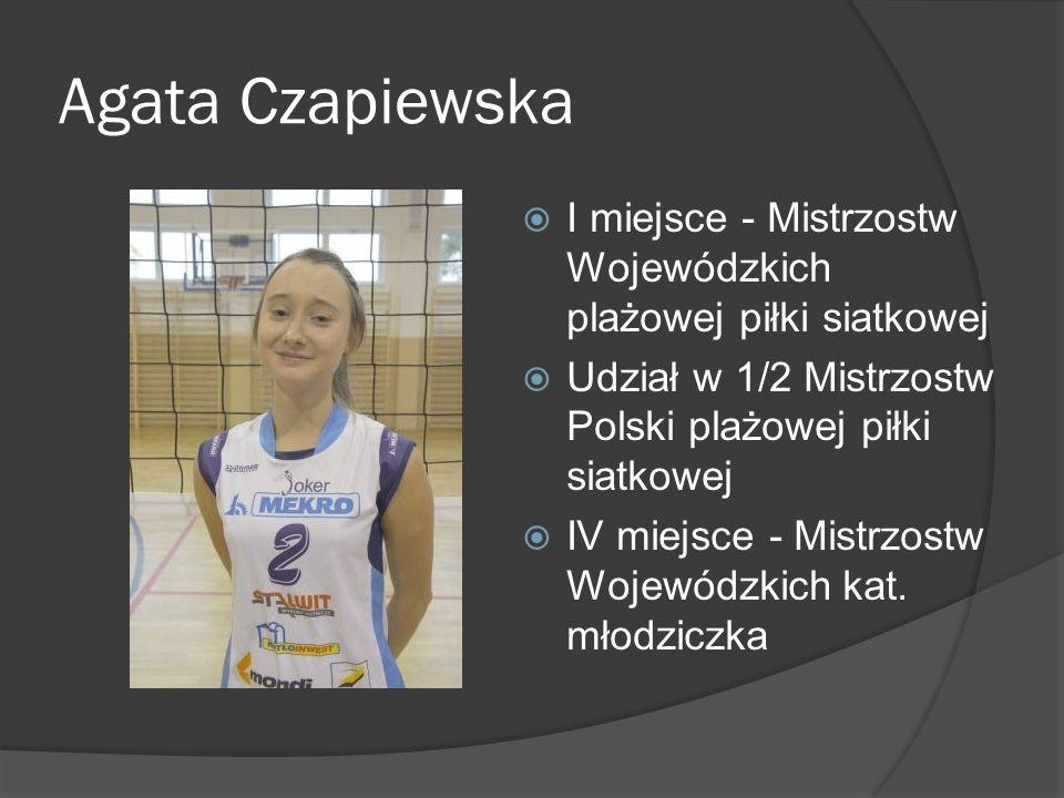 Agata Czapiewska I miejsce - Mistrzostw Wojewódzkich plażowej piłki siatkowej Udział w 1/2 Mistrzostw Polski plażowej piłki siatkowej IV miejsce - Mis