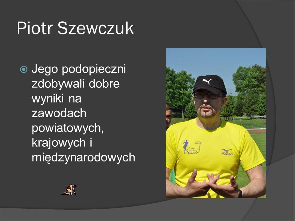Piotr Szewczuk Jego podopieczni zdobywali dobre wyniki na zawodach powiatowych, krajowych i międzynarodowych
