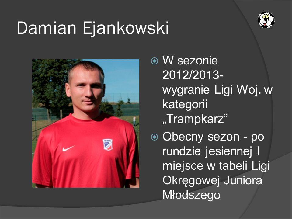 Damian Ejankowski W sezonie 2012/2013- wygranie Ligi Woj. w kategorii Trampkarz Obecny sezon - po rundzie jesiennej I miejsce w tabeli Ligi Okręgowej