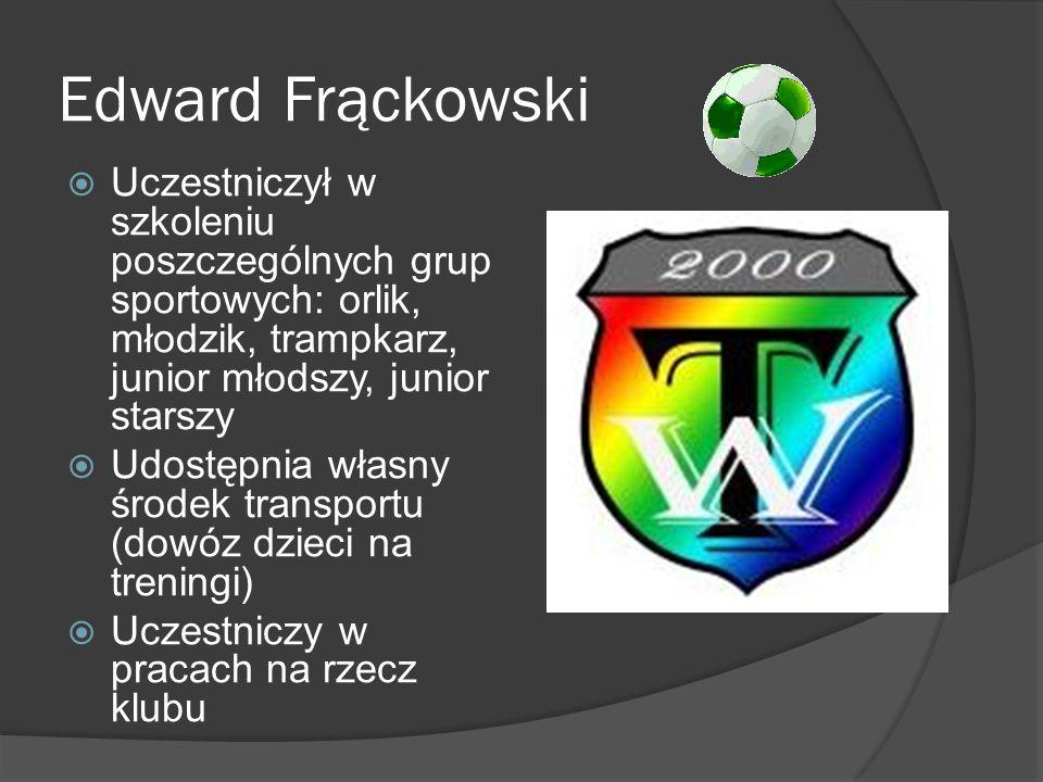 Edward Frąckowski Uczestniczył w szkoleniu poszczególnych grup sportowych: orlik, młodzik, trampkarz, junior młodszy, junior starszy Udostępnia własny