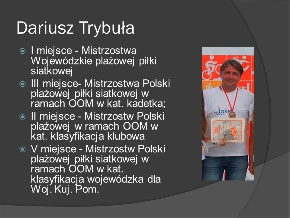 Dariusz Trybuła I miejsce - Mistrzostwa Wojewódzkie plażowej piłki siatkowej III miejsce- Mistrzostwa Polski plażowej piłki siatkowej w ramach OOM w k