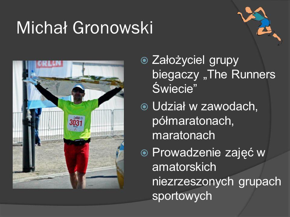 Michał Gronowski Założyciel grupy biegaczy The Runners Świecie Udział w zawodach, półmaratonach, maratonach Prowadzenie zajęć w amatorskich niezrzeszo