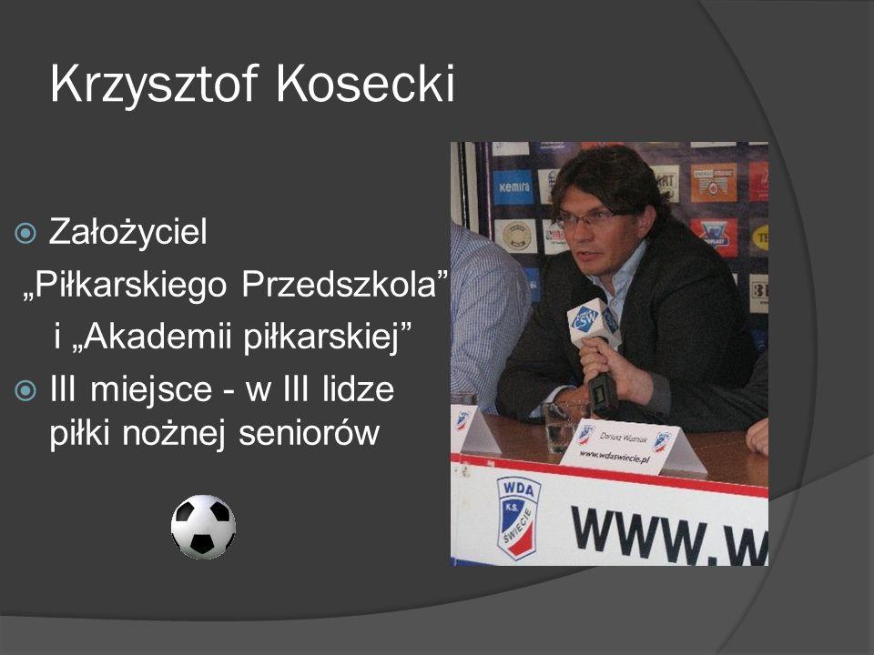 Krzysztof Kosecki Założyciel Piłkarskiego Przedszkola i Akademii piłkarskiej III miejsce - w III lidze piłki nożnej seniorów