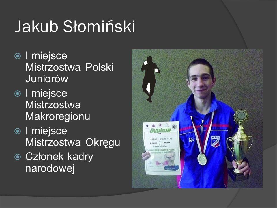 Jakub Słomiński I miejsce Mistrzostwa Polski Juniorów I miejsce Mistrzostwa Makroregionu I miejsce Mistrzostwa Okręgu Członek kadry narodowej