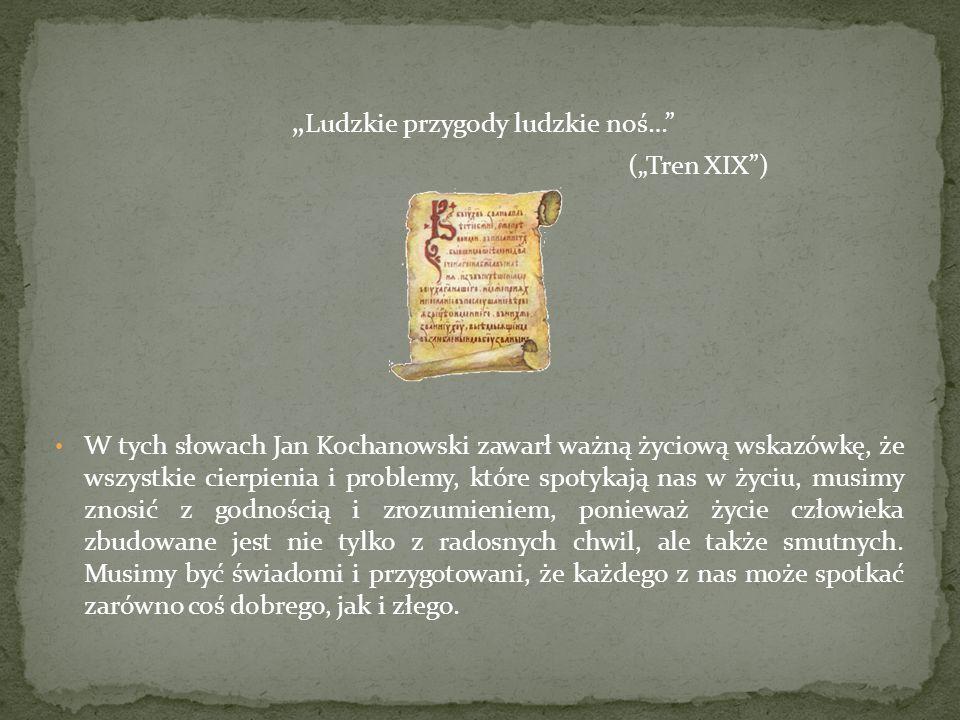 Ludzkie przygody ludzkie noś… (Tren XIX) W tych słowach Jan Kochanowski zawarł ważną życiową wskazówkę, że wszystkie cierpienia i problemy, które spot