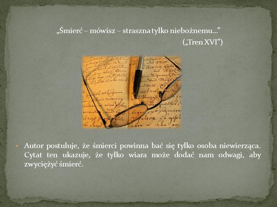 Śmierć – mówisz – straszna tylko niebożnemu… (Tren XVI) Autor postuluje, że śmierci powinna bać się tylko osoba niewierząca.