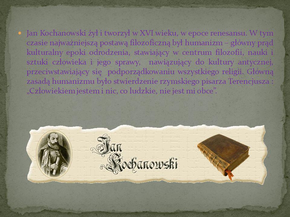 Jan Kochanowski żył i tworzył w XVI wieku, w epoce renesansu. W tym czasie najważniejszą postawą filozoficzną był humanizm – główny prąd kulturalny ep