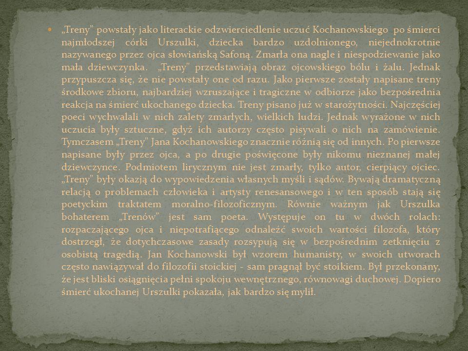 Treny powstały jako literackie odzwierciedlenie uczuć Kochanowskiego po śmierci najmłodszej córki Urszulki, dziecka bardzo uzdolnionego, niejednokrotn
