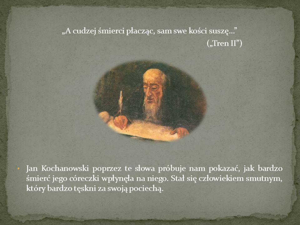 A cudzej śmierci płacząc, sam swe kości suszę… (Tren II) Jan Kochanowski poprzez te słowa próbuje nam pokazać, jak bardzo śmierć jego córeczki wpłynęła na niego.